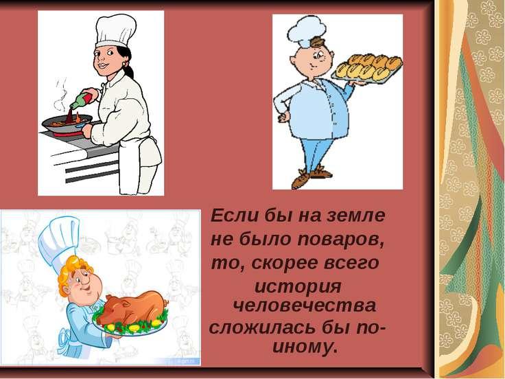 Если бы на земле не было поваров, то, скорее всего история человечества сложи...