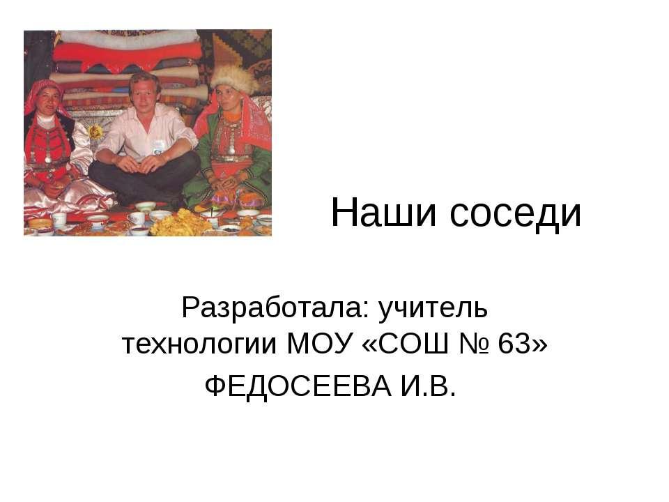 Наши соседи Разработала: учитель технологии МОУ «СОШ № 63» ФЕДОСЕЕВА И.В.