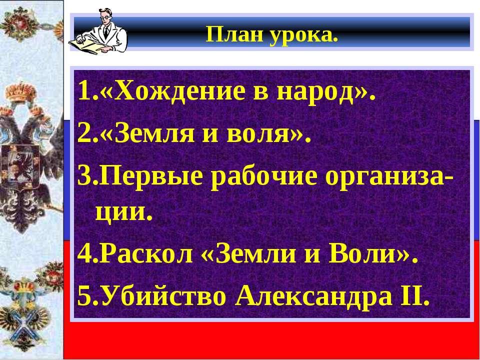 План урока. 1.«Хождение в народ». 2.«Земля и воля». 3.Первые рабочие организа...