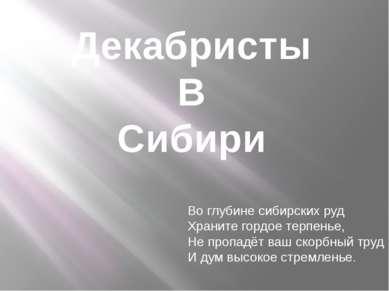 Декабристы В Сибири Во глубине сибирских руд Храните гордое терпенье, Не проп...