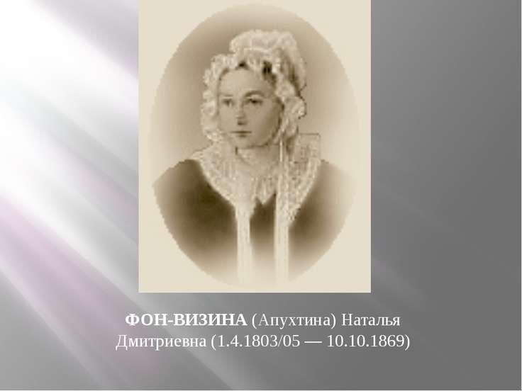 ФОН-ВИЗИНА (Апухтина) Наталья Дмитриевна (1.4.1803/05 — 10.10.1869)