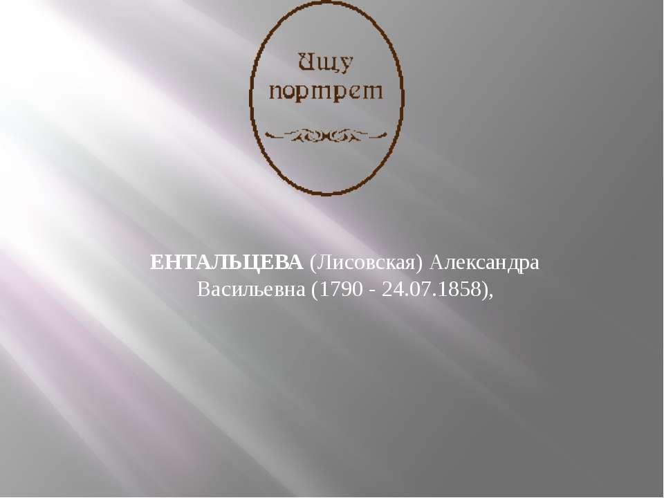 ЕНТАЛЬЦЕВА (Лисовская) Александра Васильевна (1790 - 24.07.1858),