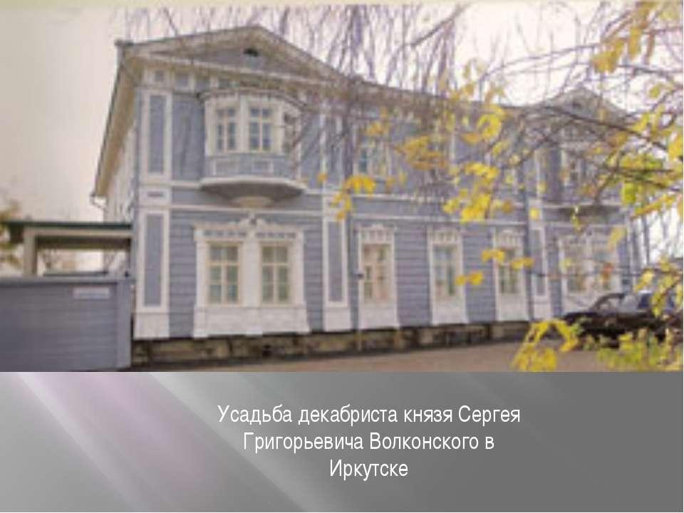 Усадьба декабриста князя Сергея Григорьевича Волконского в Иркутске