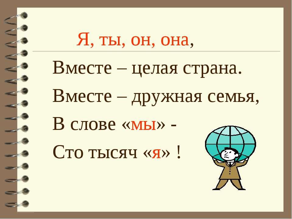 Я, ты, он, она, Вместе – целая страна. Вместе – дружная семья, В слове «мы» -...