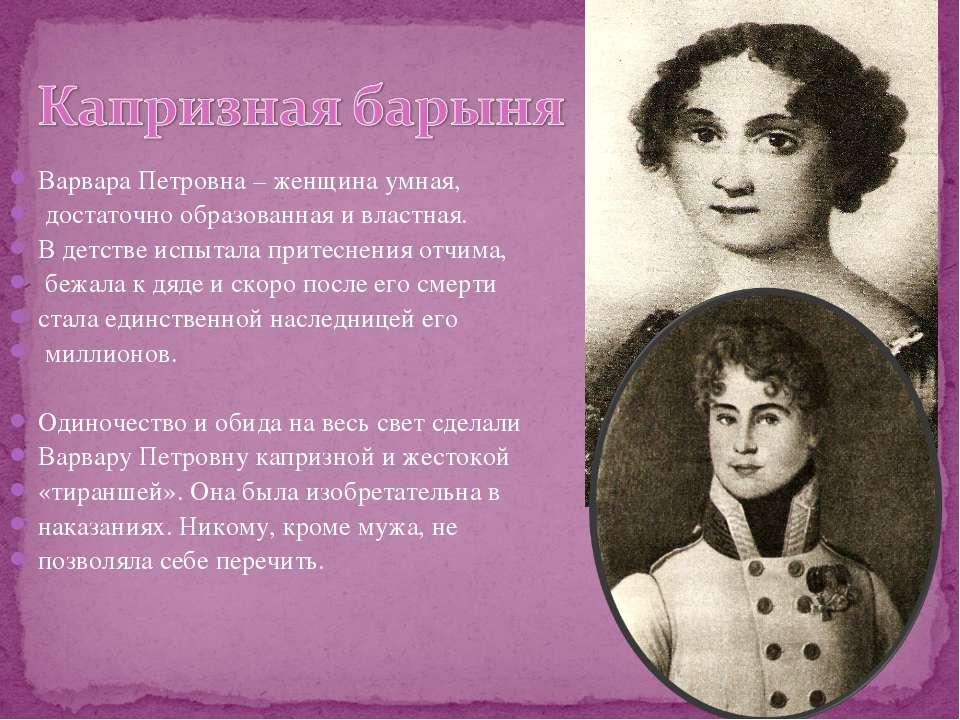 Варвара Петровна – женщина умная, достаточно образованная и властная. В детст...