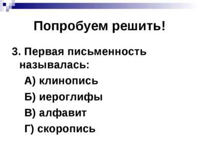 Попробуем решить! 3. Первая письменность называлась: А) клинопись Б) иероглиф...