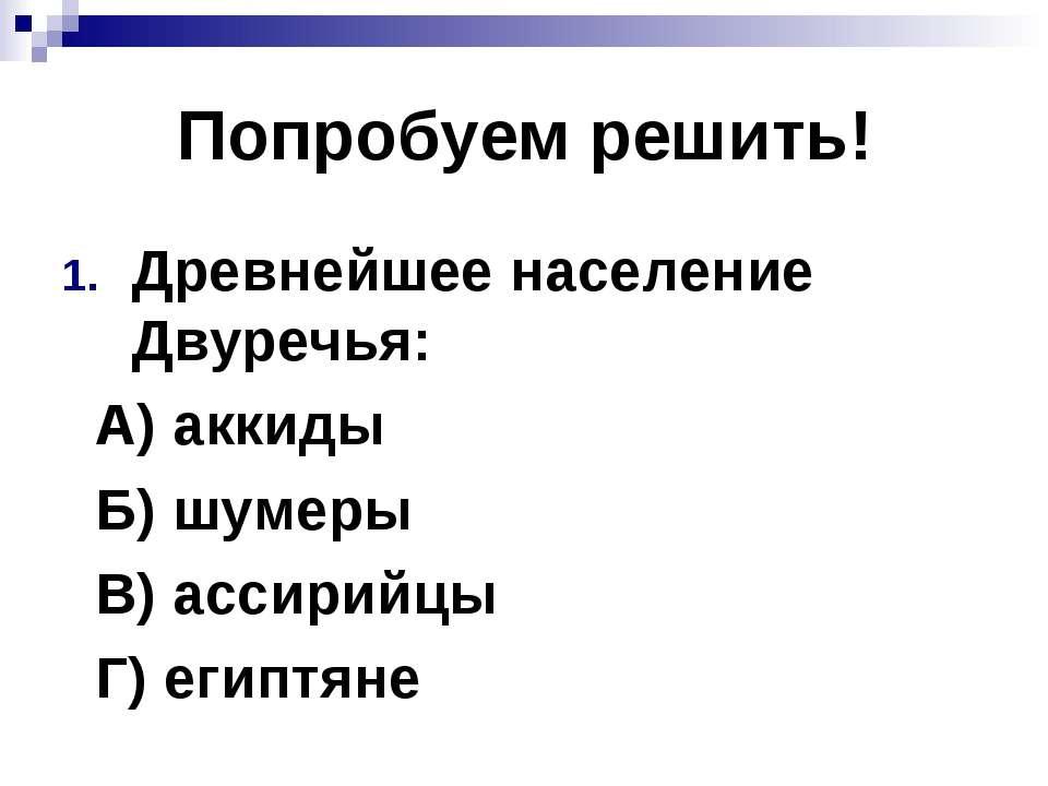 Попробуем решить! Древнейшее население Двуречья: А) аккиды Б) шумеры В) ассир...