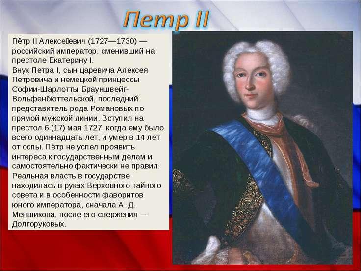 Пётр II Алексе евич (1727—1730) — российский император, сменивший на престоле...