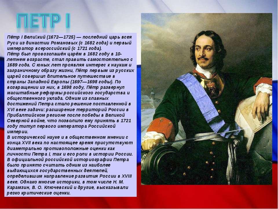 Пётр I Вели кий (1672—1725) — последний царь всея Руси из династии Романовых ...
