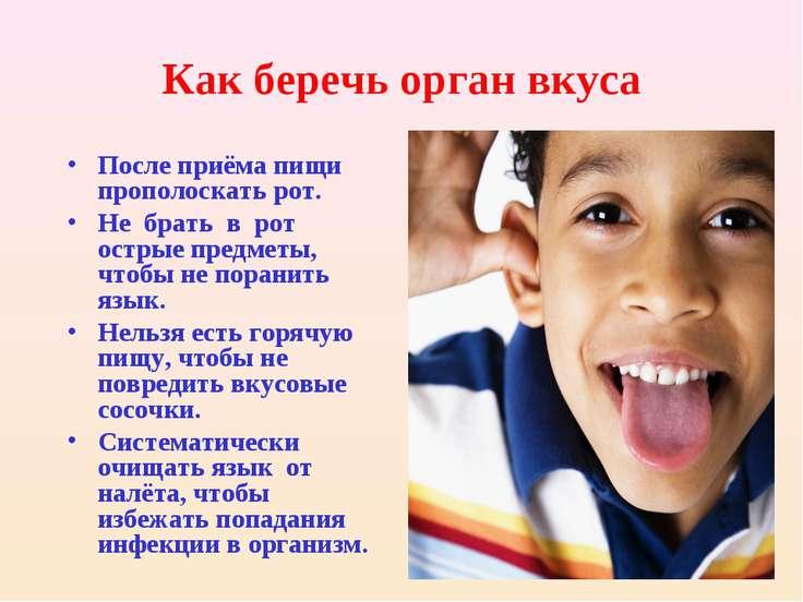 Как беречь орган вкуса После приёма пищи прополоскать рот. Не брать в рот ост...