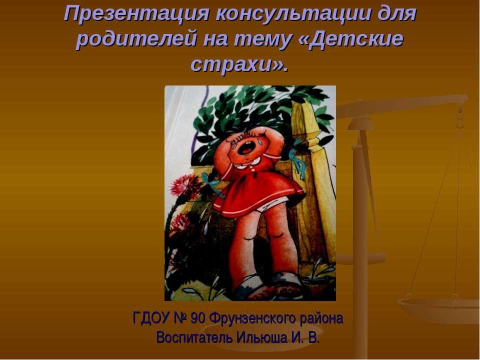 Презентация консультации для родителей на тему «Детские страхи». ГДОУ № 90 Фр...