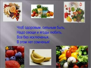 Чтоб здоровым, сильным быть, Надо овощи и ягоды любить, Все без исключенья, В...