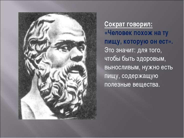 Сократ говорил: «Человек похож на ту пищу, которую он ест». Это значит: для т...