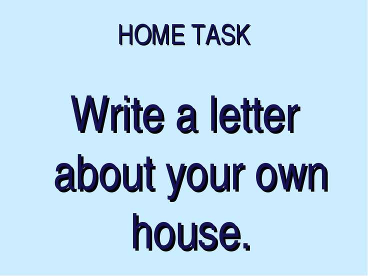 HOME TASK Write a letter about your own house.