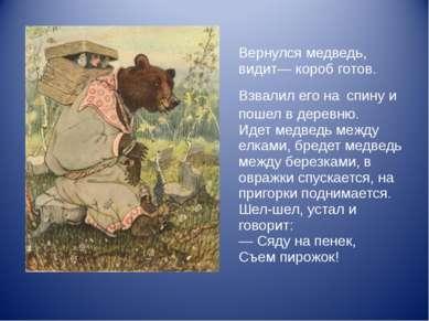 Вернулся медведь, видит— короб готов. Взвалил его на спину и пошел в деревню....