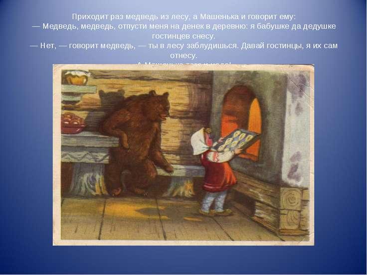 Приходит раз медведь из лесу, а Машенька и говорит ему: — Медведь, медведь, о...