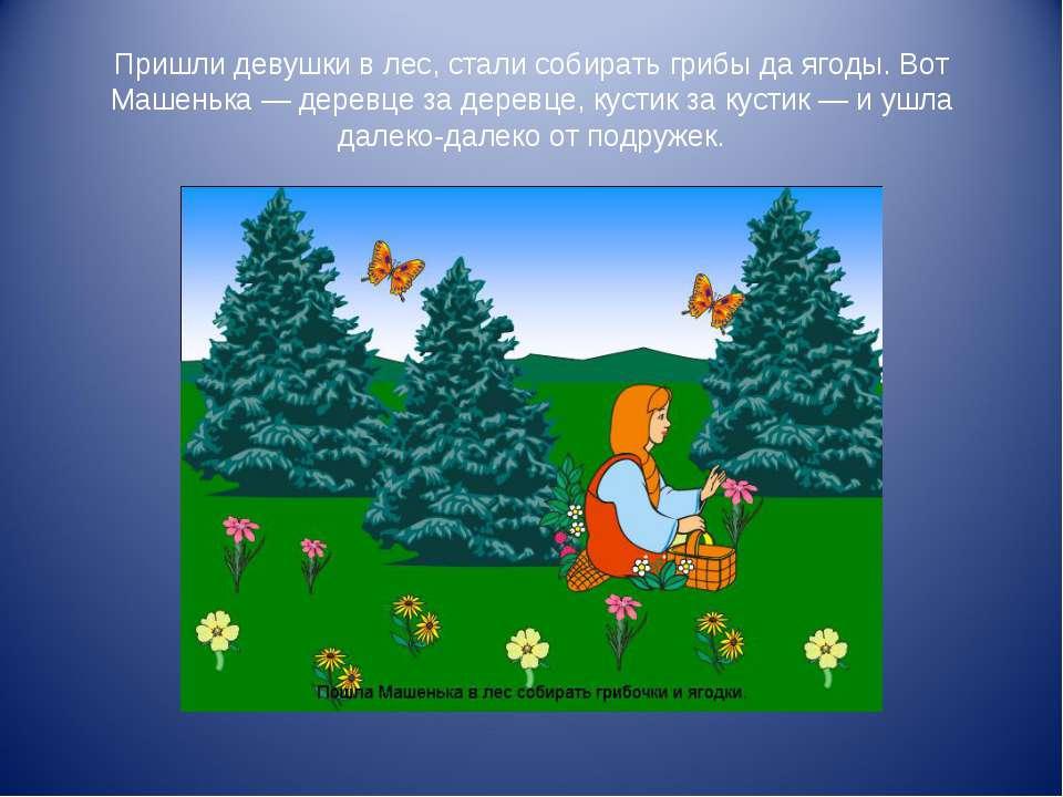 Пришли девушки в лес, стали собирать грибы да ягоды. Вот Машенька — деревце з...