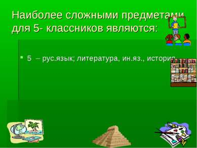 Наиболее сложными предметами для 5- классников являются: 5 – рус.язык; литера...