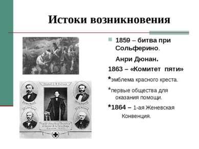 Истоки возникновения 1859 – битва при Сольферино. Анри Дюнан. 1863 – «Комитет...