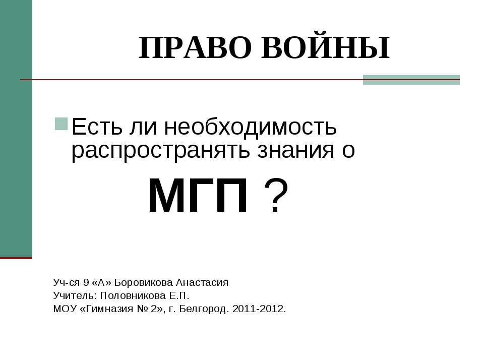 ПРАВО ВОЙНЫ Есть ли необходимость распространять знания о МГП ? Уч-ся 9 «А» Б...