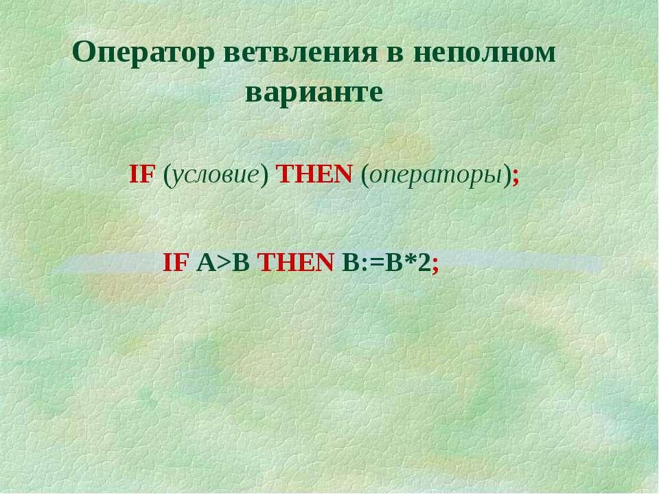 Оператор ветвления в неполном варианте IF (условие) THEN (операторы); IF A>B ...