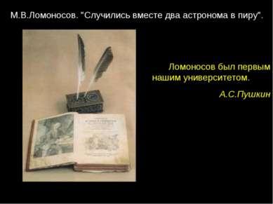 """Ломоносов был первым нашим университетом. . А.С.Пушкин М.В.Ломоносов. """"Случил..."""