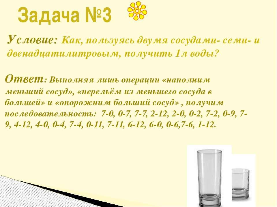 Задача №3 Условие: Как, пользуясь двумя сосудами- семи- и двенадцатилитровым,...
