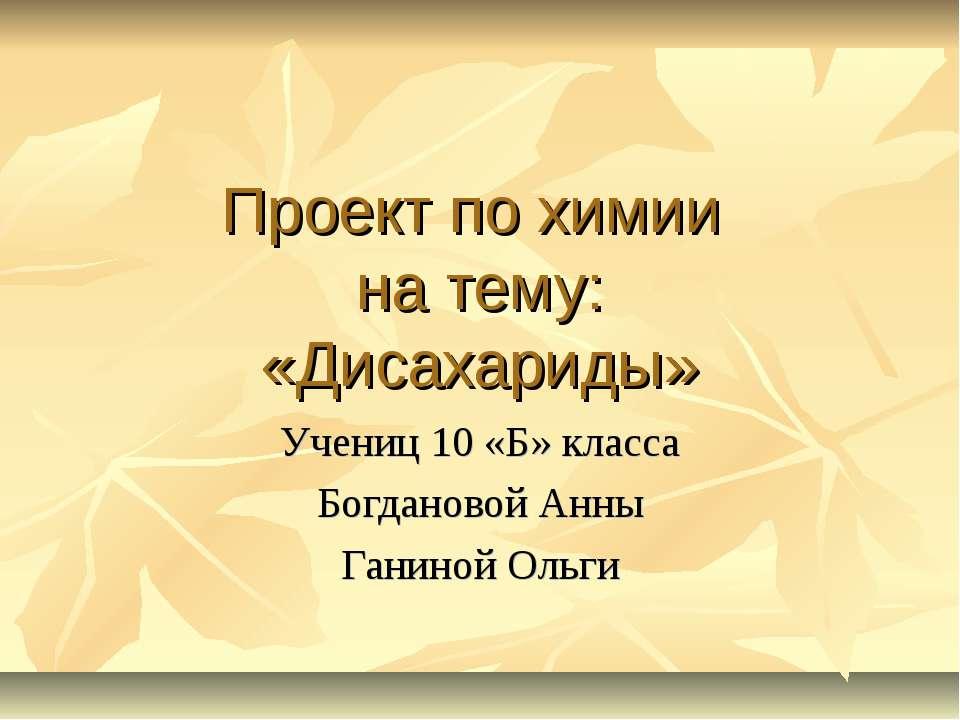 Проект по химии на тему: «Дисахариды» Учениц 10 «Б» класса Богдановой Анны Га...