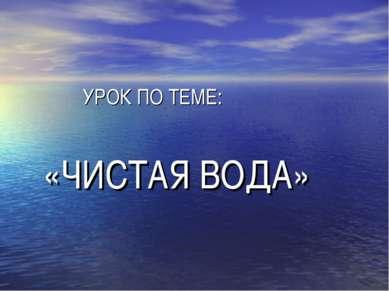 УРОК ПО ТЕМЕ: «ЧИСТАЯ ВОДА»