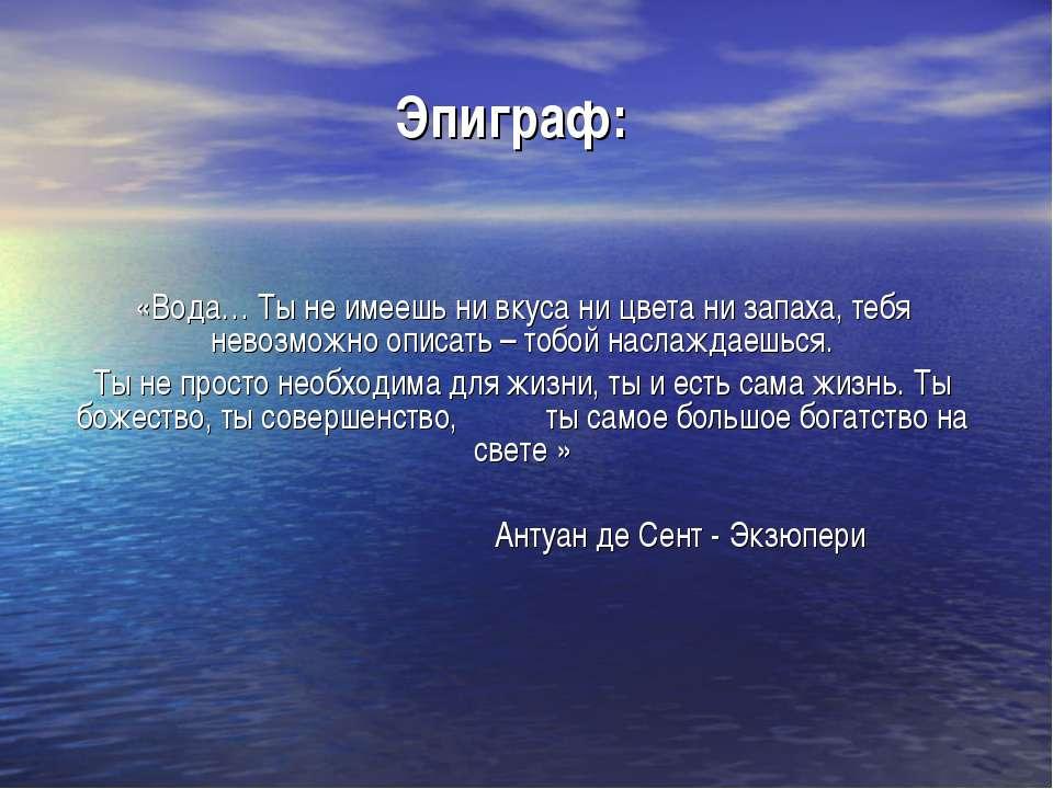 Эпиграф: «Вода… Ты не имеешь ни вкуса ни цвета ни запаха, тебя невозможно опи...