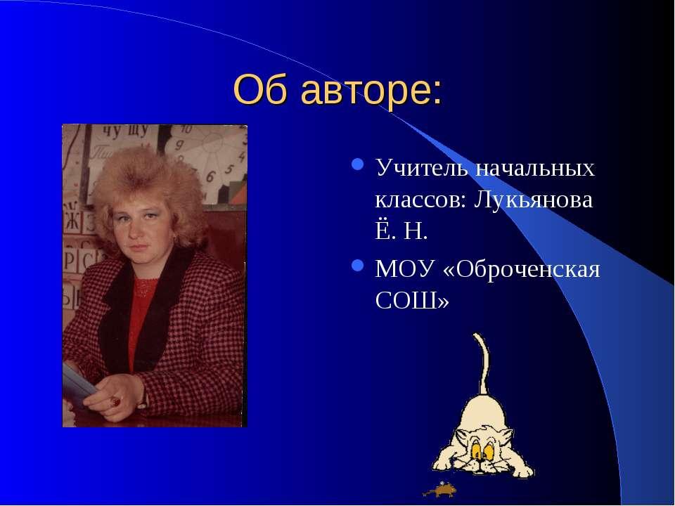 Об авторе: Учитель начальных классов: Лукьянова Ё. Н. МОУ «Оброченская СОШ»