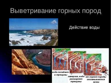 Выветривание горных пород вода попадает в трещины Действие воды замерзая, вод...