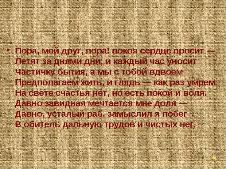 Пора, мой друг, пора! покоя сердце просит — Летят за днями дни, и каждый час ...