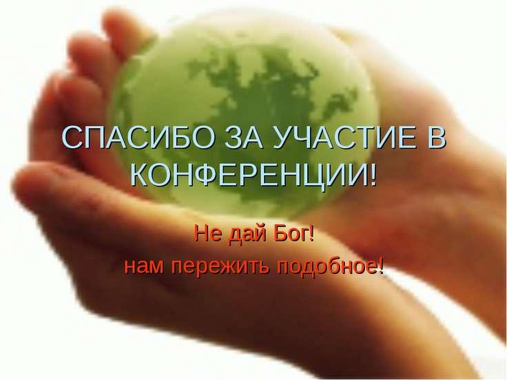 СПАСИБО ЗА УЧАСТИЕ В КОНФЕРЕНЦИИ! Не дай Бог! нам пережить подобное!