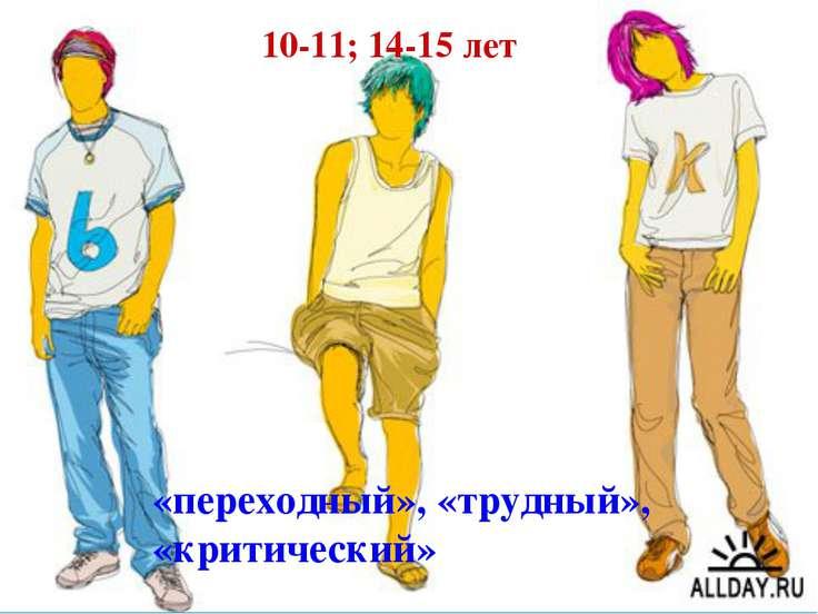 «переходный», «трудный», «критический» 10-11; 14-15 лет