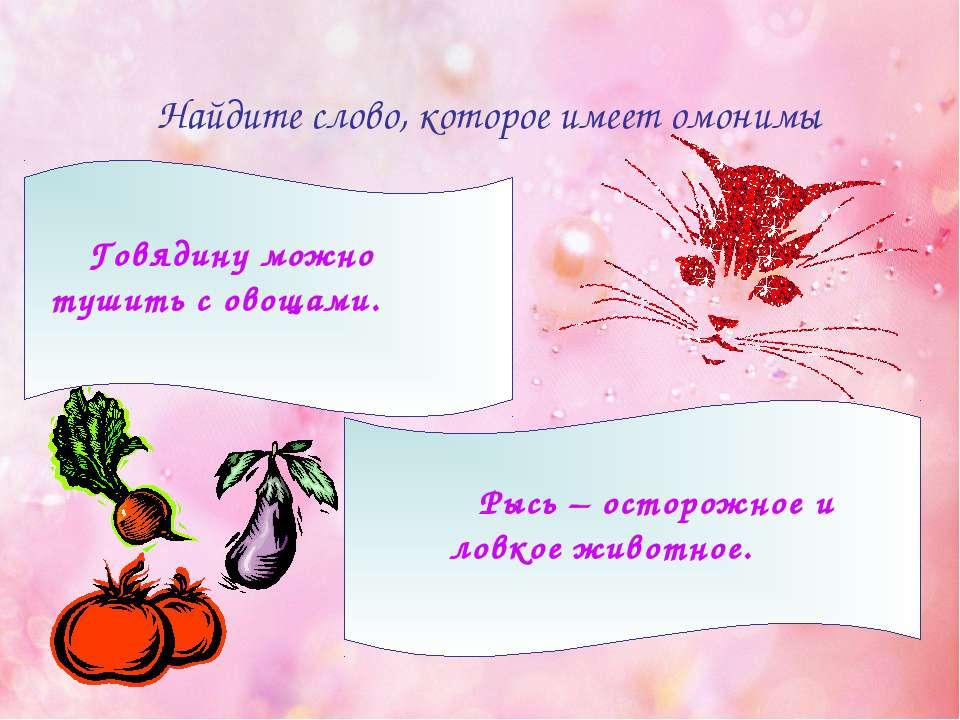 Найдите слово, которое имеет омонимы Говядину можно тушить с овощами. Рысь – ...