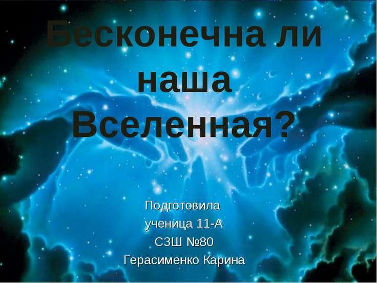 Бесконечна ли наша Вселенная? Подготовила ученица 11-А СЗШ №80 Герасименко Ка...
