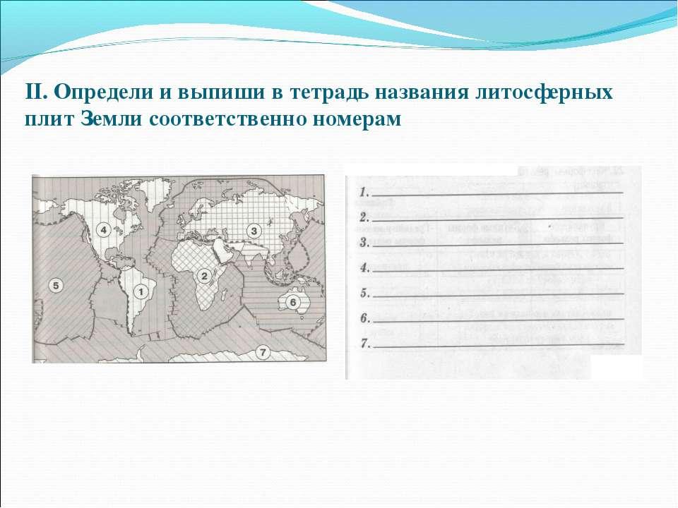 II. Определи и выпиши в тетрадь названия литосферных плит Земли соответственн...