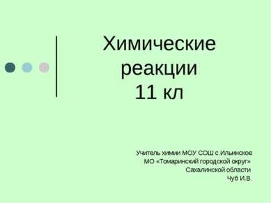 Химические реакции 11 кл Учитель химии МОУ СОШ с.Ильинское МО «Томаринский го...