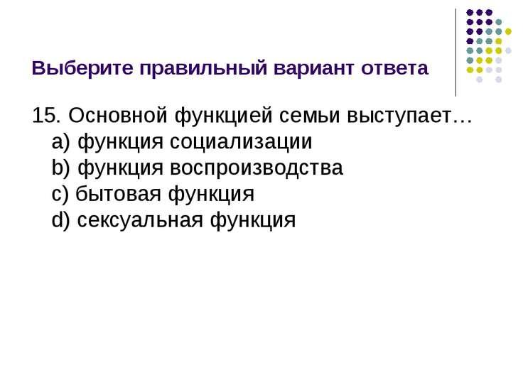 Выберите правильный вариант ответа 15. Основной функцией семьи выступает… a) ...