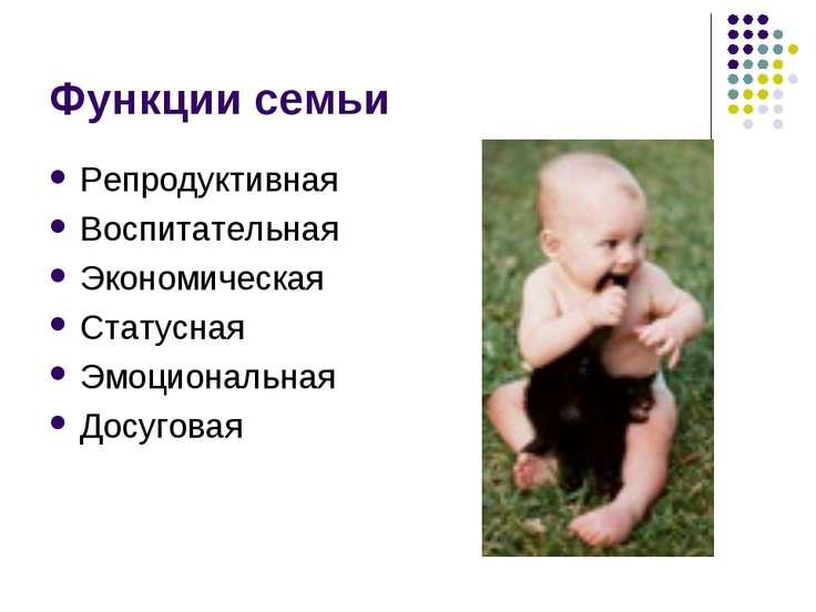 Функции семьи Репродуктивная Воспитательная Экономическая Статусная Эмоционал...