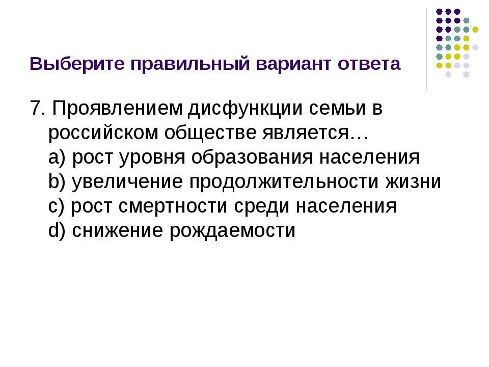 Выберите правильный вариант ответа 7. Проявлением дисфункции семьи в российск...