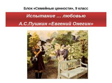 Блок «Семейные ценности», 9 класс Испытание … любовью А.С.Пушкин «Евгений Оне...