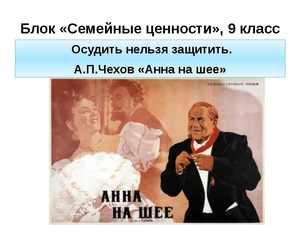 Блок «Семейные ценности», 9 класс Осудить нельзя защитить. А.П.Чехов «Анна на...
