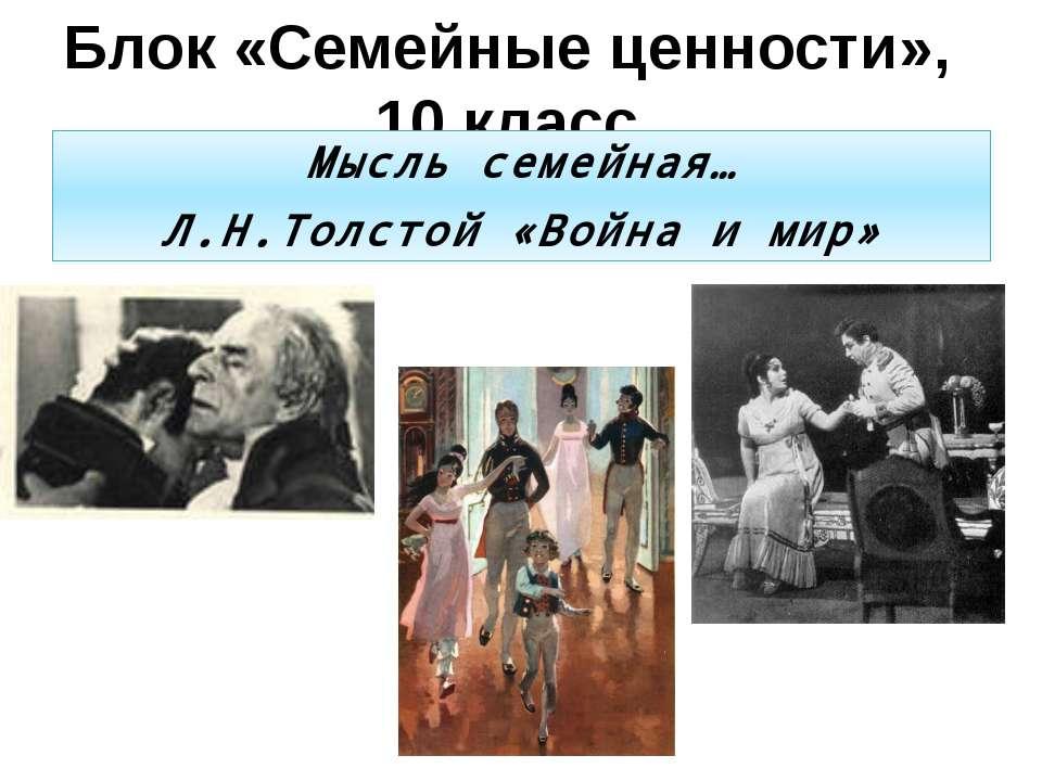 Блок «Семейные ценности», 10 класс Мысль семейная… Л.Н.Толстой «Война и мир»