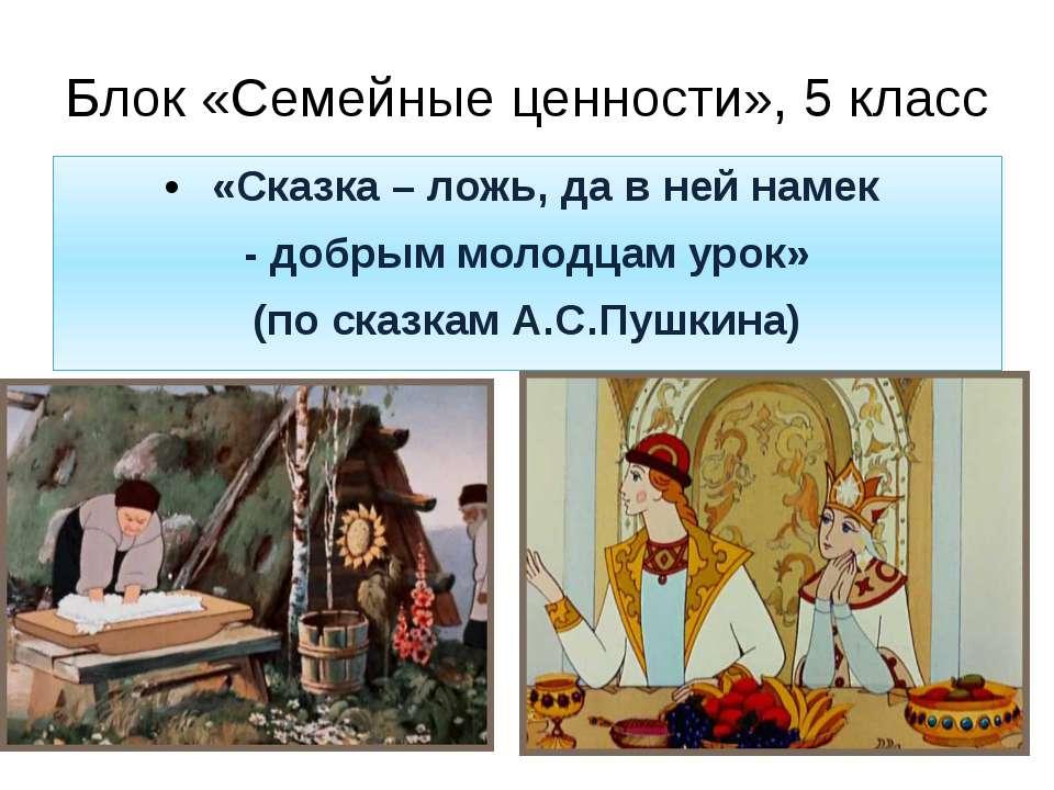 Блок «Семейные ценности», 5 класс «Сказка – ложь, да в ней намек - добрым мол...
