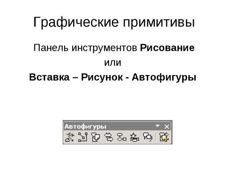 Графические примитивы Панель инструментов Рисование или Вставка – Рисунок - А...