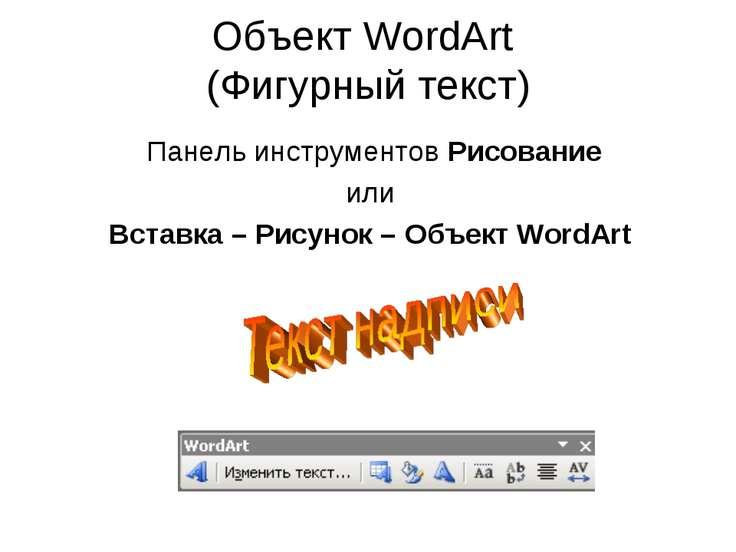 Объект WordArt (Фигурный текст) Панель инструментов Рисование или Вставка – Р...