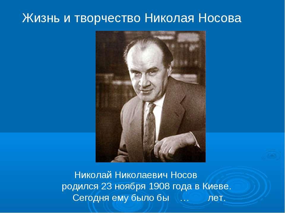 Николай Николаевич Носов родился 23 ноября 1908 года в Киеве. Сегодня ему был...