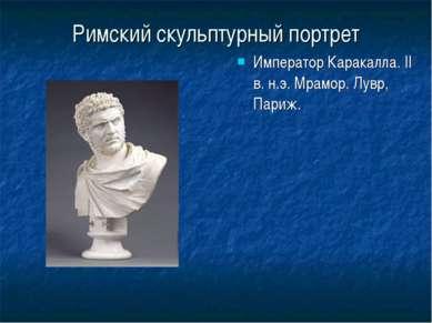 Римский скульптурный портрет Император Каракалла. II в. н.э. Мрамор. Лувр, Па...